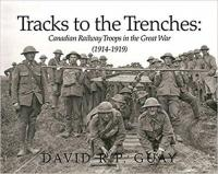 Tracks to the Trenches:  Canadian Railway Troops in the Great War (1914 - 1919)
